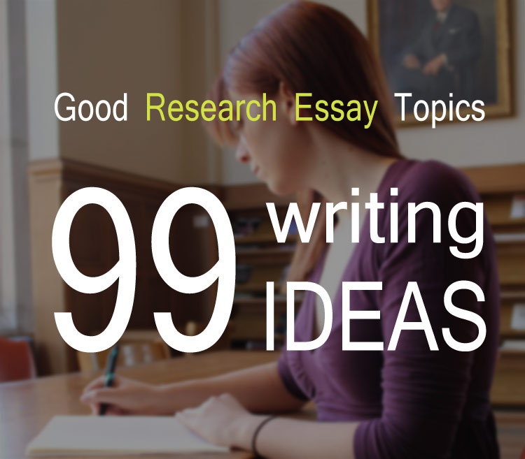 Good Research Essay Topics. 99 Intersting Writing Ideas
